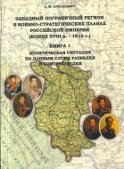 Западный пограничный регион в военно-стратегических планах Российской империи (конец XVIII в. – 1812 г.) Книга 1: Политическая ситуация по данным служб разведки и контрразведки.