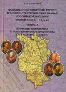 Западный пограничный регион в военно-стратегических планах Российской империи (конец XVIII в. – 1812 г.) Книга 2: Изучение, инженерная и топографическая подготовка театра войны