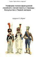 Униформа полков французской линейной и легкой пехоты в периоды консульства и Первой империи.