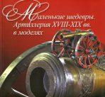Маленькие шедевры. Артиллерия XVIII-XIX вв. в моделях