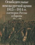 Освободительные походы русской армии 1813—1814 гг. в истории России и Европы.